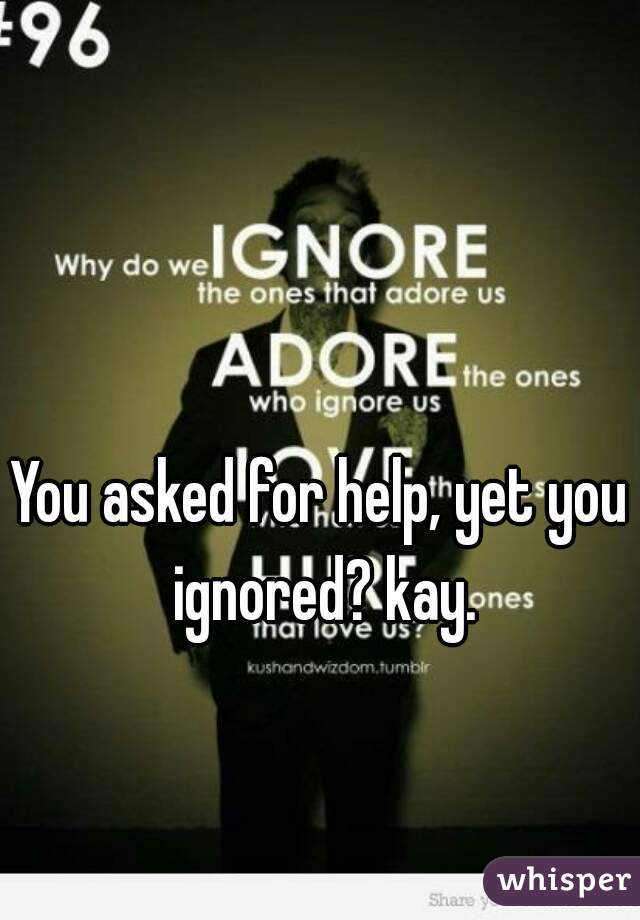 You asked for help, yet you ignored? kay.
