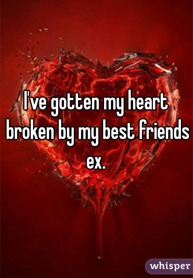 I've gotten my heart broken by my best friends ex.