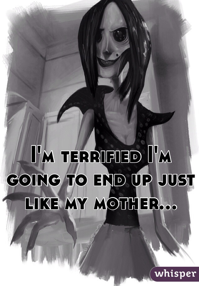 I'm terrified I'm going to end up just like my mother...