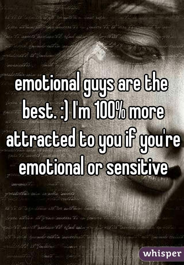 emotional guys are the best. :) I'm 100% more attracted to you if you're emotional or sensitive