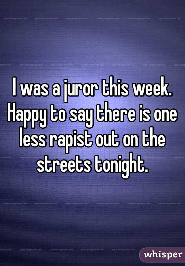 I was a juror this week. Happy to say there is one less rapist out on the streets tonight.