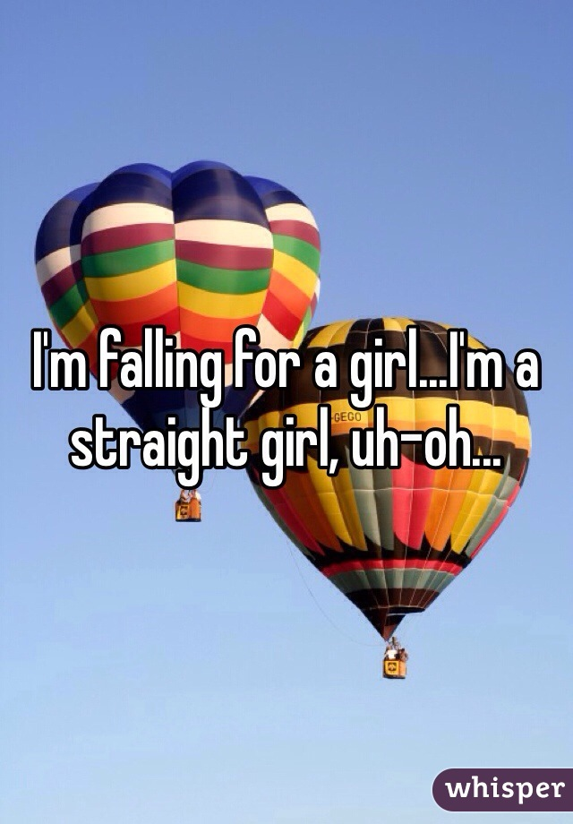 I'm falling for a girl...I'm a straight girl, uh-oh...