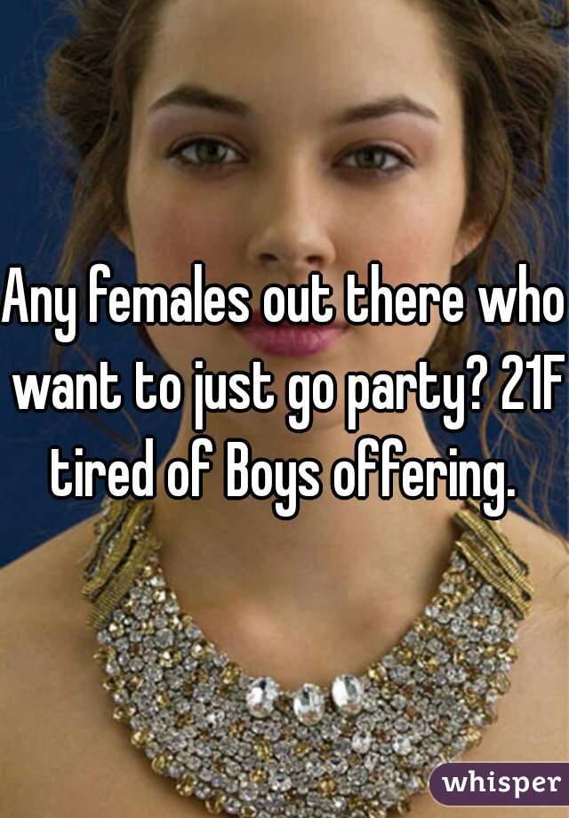 Any females out there who want to just go party? 21F tired of Boys offering.