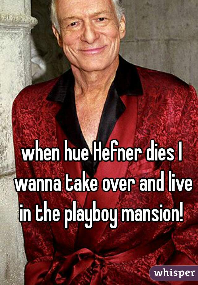 when hue Hefner dies I wanna take over and live in the playboy mansion!