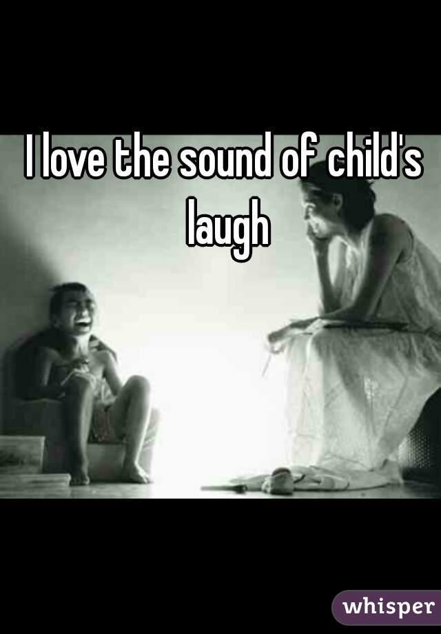 I love the sound of child's laugh