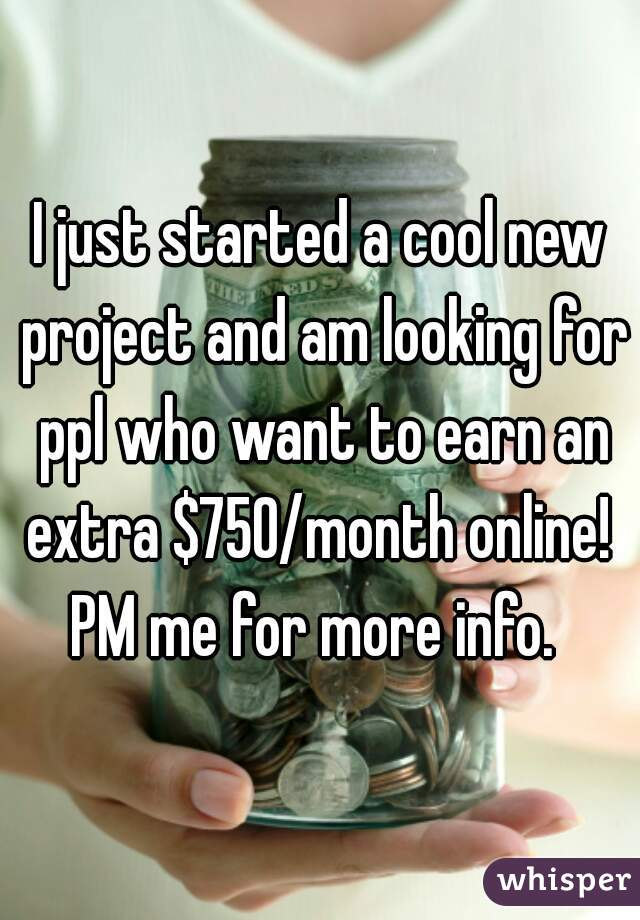 I just started a cool new project and am looking for ppl who want to earn an extra $750/month online!  PM me for more info.