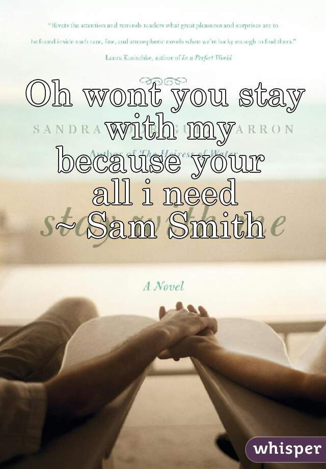 Oh wont you stay with my because your  all i need ~ Sam Smith