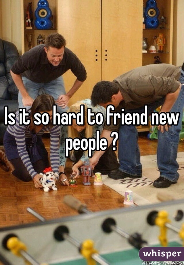 Is it so hard to friend new people ?
