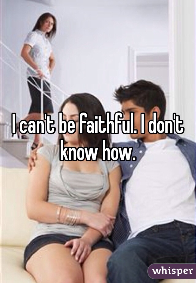 I can't be faithful. I don't know how.
