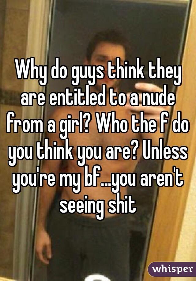 Why do guys think they are entitled to a nude from a girl? Who the f do you think you are? Unless you're my bf...you aren't seeing shit