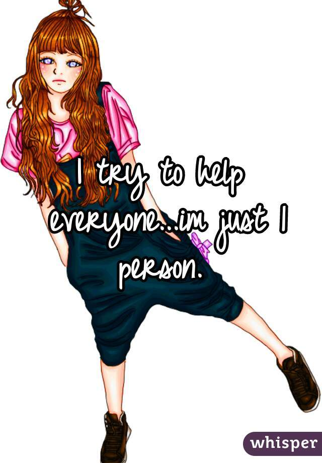 I try to help everyone...im just 1 person.