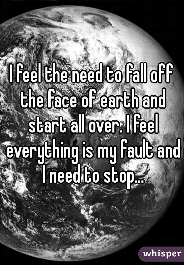 I feel the need to fall off the face of earth and start all over. I feel everything is my fault and I need to stop...