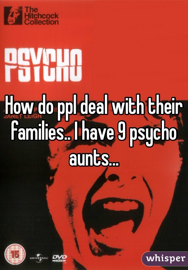 How do ppl deal with their families.. I have 9 psycho aunts...