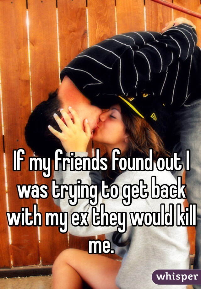 If my friends found out I was trying to get back with my ex they would kill me.