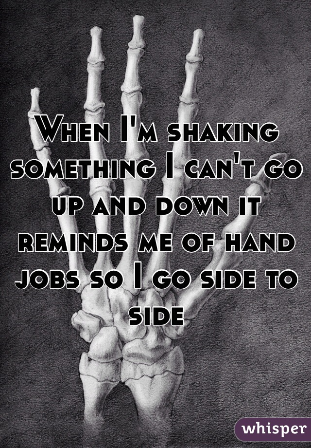 When I'm shaking something I can't go up and down it reminds me of hand jobs so I go side to side