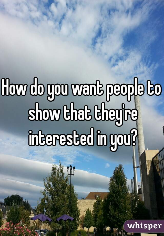 How do you want people to show that they're interested in you?