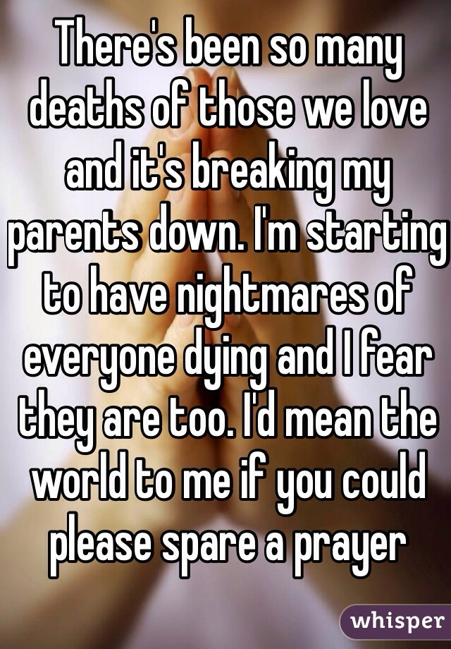 There's been so many deaths of those we love and it's breaking my parents down. I'm starting to have nightmares of everyone dying and I fear they are too. I'd mean the world to me if you could please spare a prayer