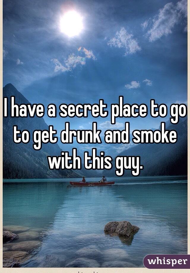 I have a secret place to go to get drunk and smoke with this guy.