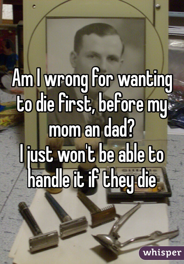 Am I wrong for wanting to die first, before my mom an dad?  I just won't be able to handle it if they die