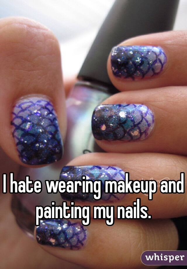 I hate wearing makeup and painting my nails.