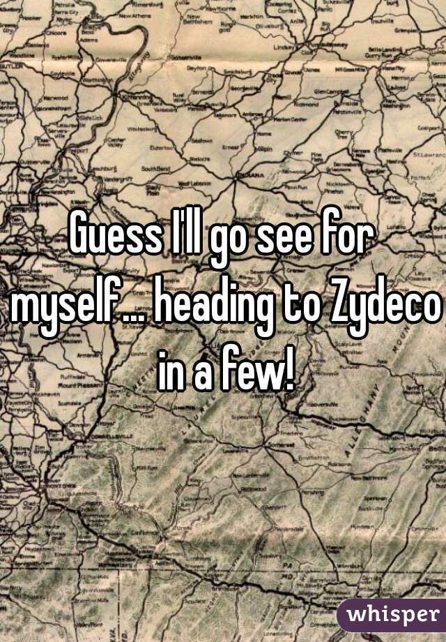 Guess I'll go see for myself... heading to Zydeco in a few!