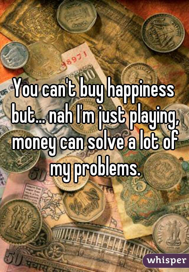 You can't buy happiness but... nah I'm just playing, money can solve a lot of my problems.