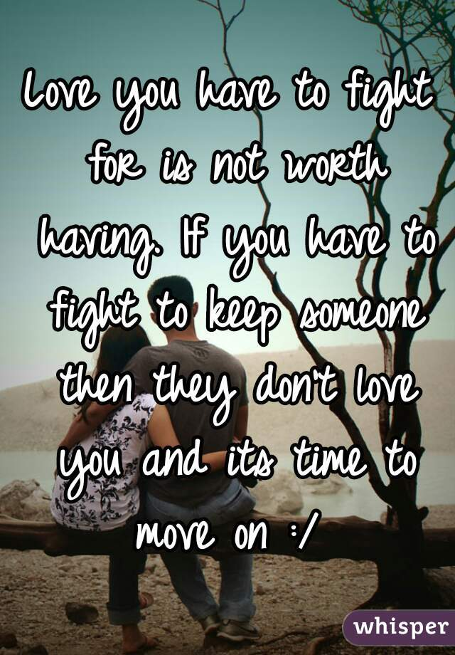 Love you have to fight for is not worth having. If you have to fight to keep someone then they don't love you and its time to move on :/
