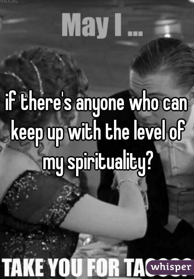 if there's anyone who can keep up with the level of my spirituality?