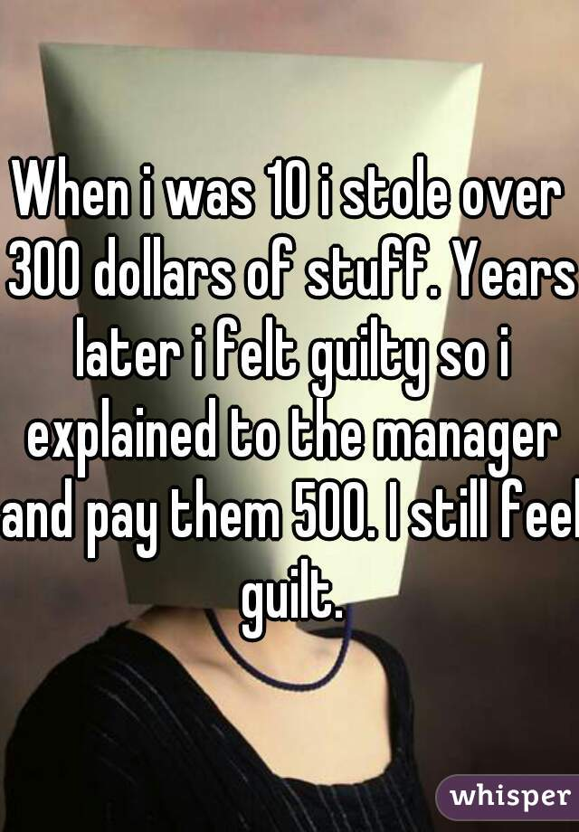 When i was 10 i stole over 300 dollars of stuff. Years later i felt guilty so i explained to the manager and pay them 500. I still feel guilt.