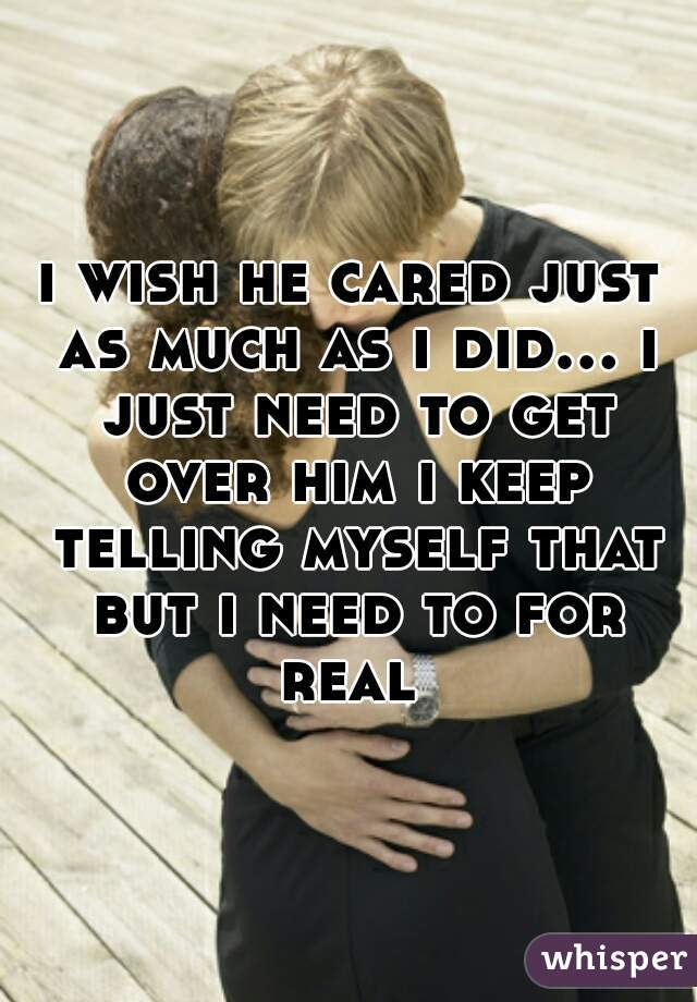 i wish he cared just as much as i did... i just need to get over him i keep telling myself that but i need to for real