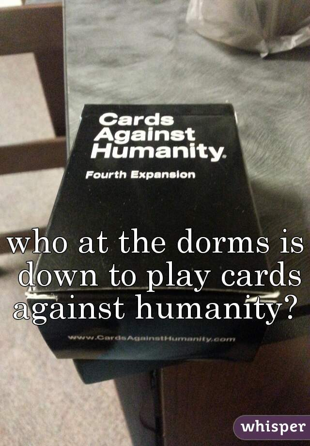 who at the dorms is down to play cards against humanity?
