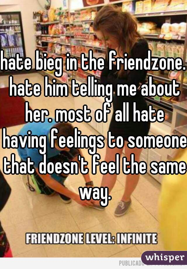 hate bieg in the friendzone. hate him telling me about her. most of all hate having feelings to someone that doesn't feel the same way.