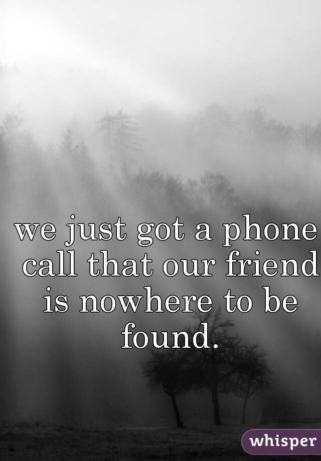 we just got a phone call that our friend is nowhere to be found.