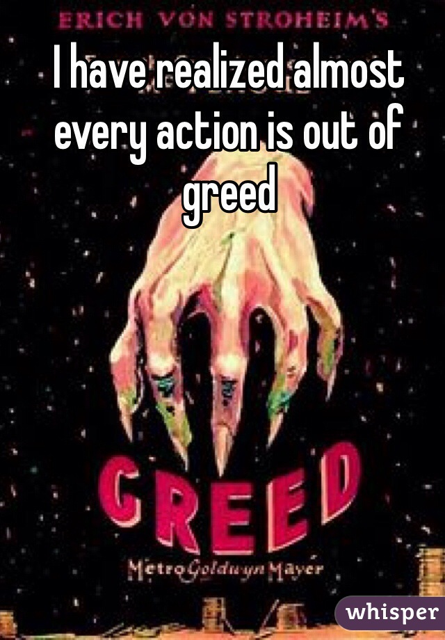 I have realized almost every action is out of greed