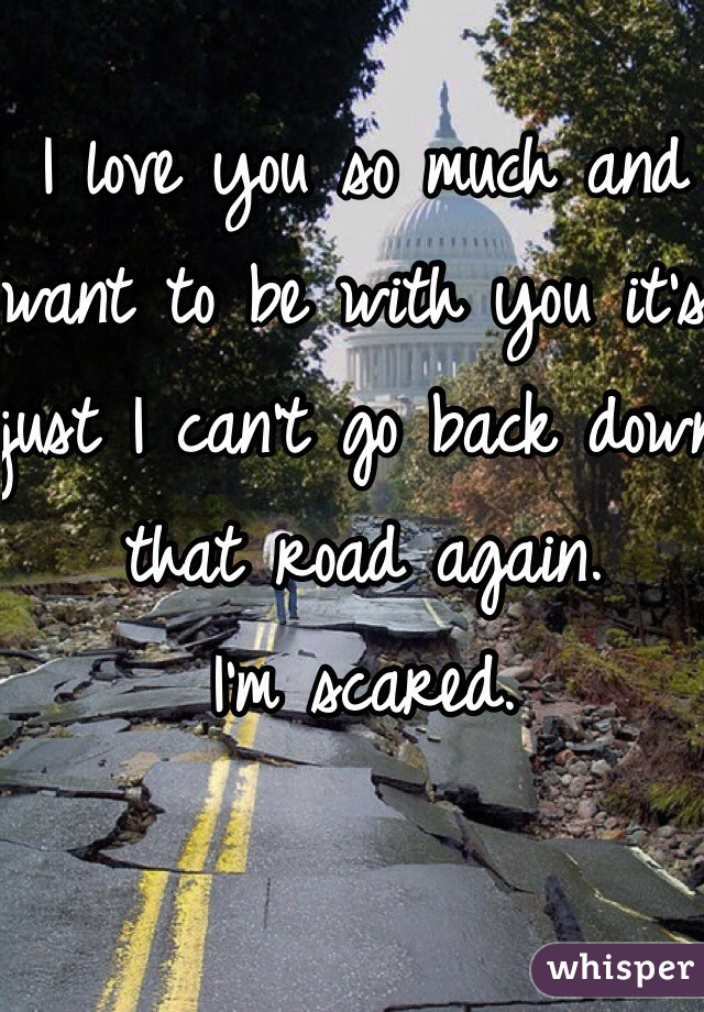 I love you so much and want to be with you it's just I can't go back down that road again.  I'm scared.