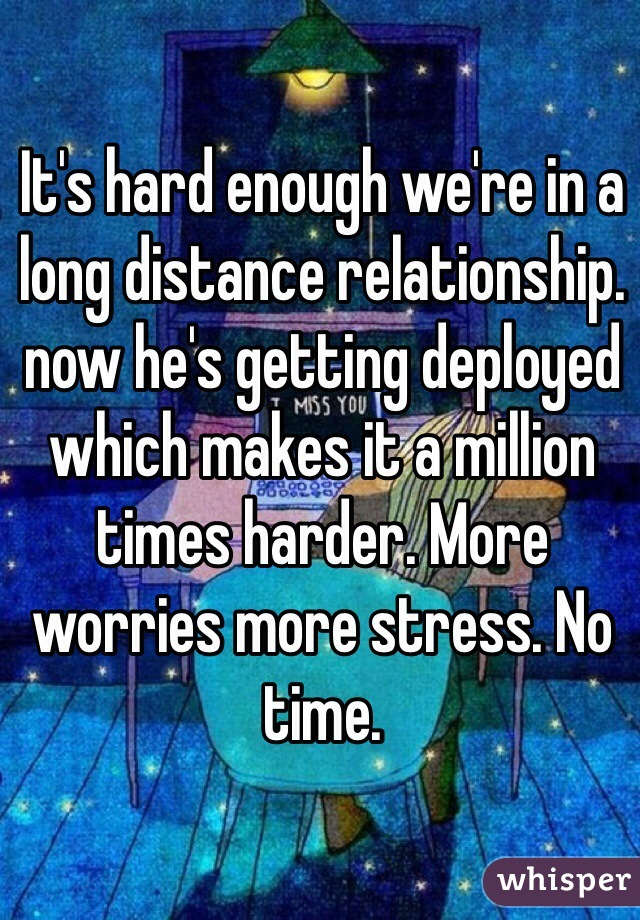 It's hard enough we're in a long distance relationship. now he's getting deployed which makes it a million times harder. More worries more stress. No time.