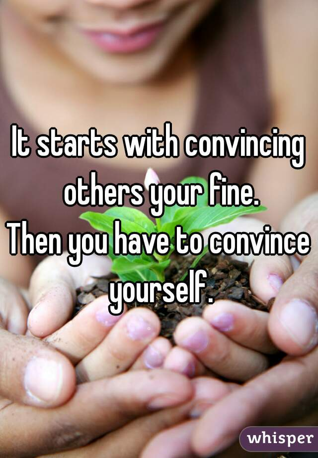 It starts with convincing others your fine. Then you have to convince yourself.