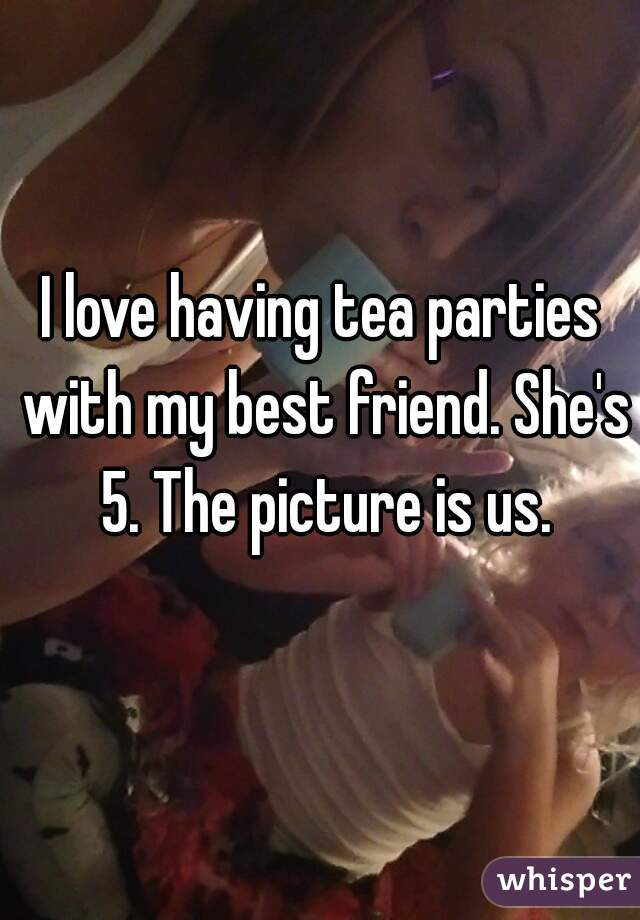 I love having tea parties with my best friend. She's 5. The picture is us.