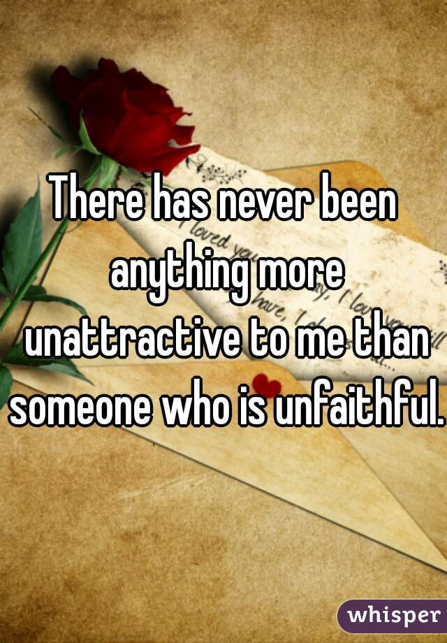 There has never been anything more unattractive to me than someone who is unfaithful.
