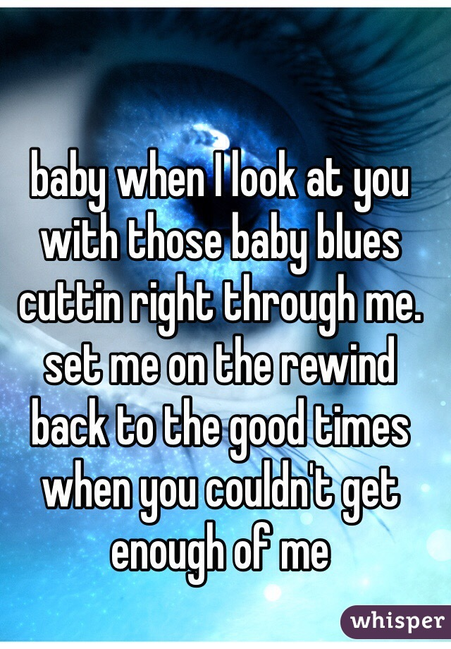 baby when I look at you with those baby blues cuttin right through me. set me on the rewind back to the good times when you couldn't get enough of me