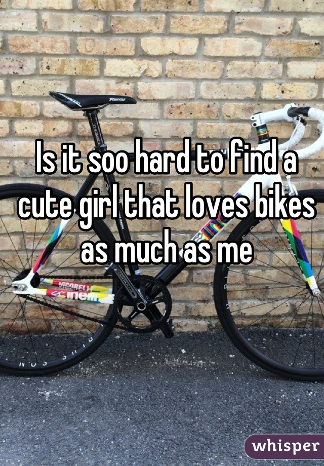 Is it soo hard to find a cute girl that loves bikes as much as me
