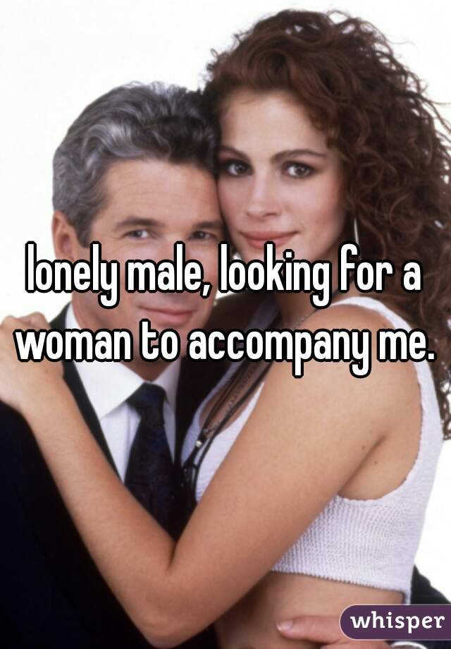 lonely male, looking for a woman to accompany me.