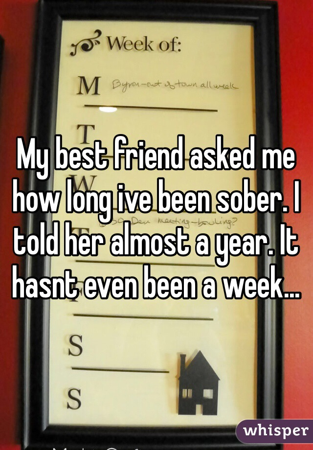 My best friend asked me how long ive been sober. I told her almost a year. It hasnt even been a week...