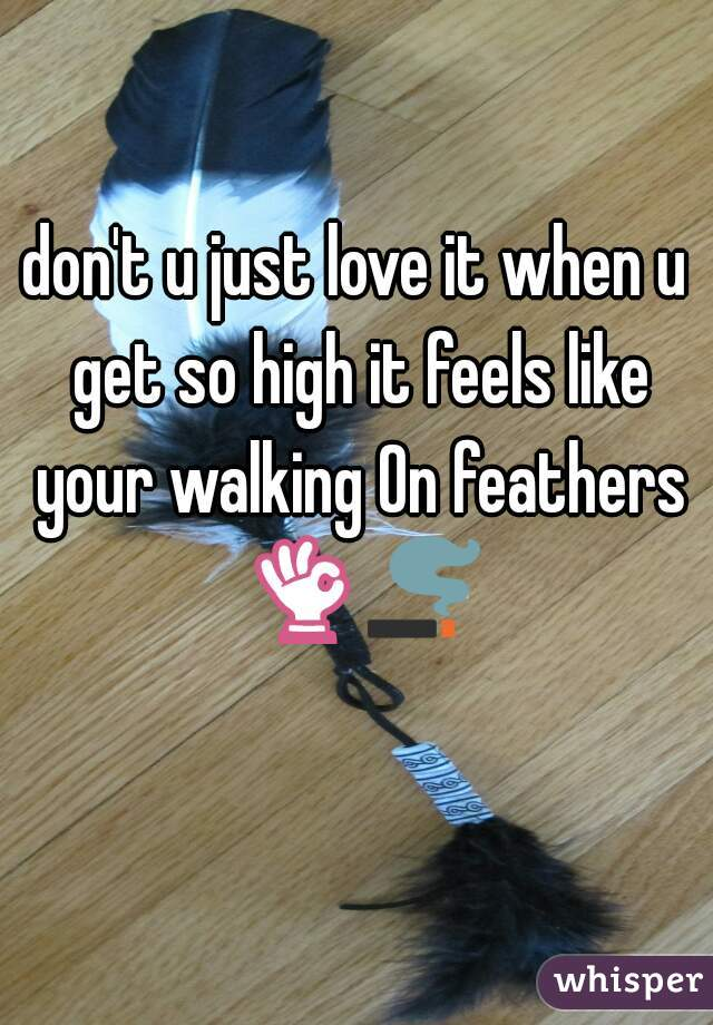 don't u just love it when u get so high it feels like your walking On feathers 👌🚬