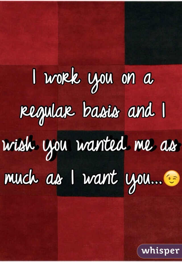 I work you on a regular basis and I wish you wanted me as much as I want you...😉