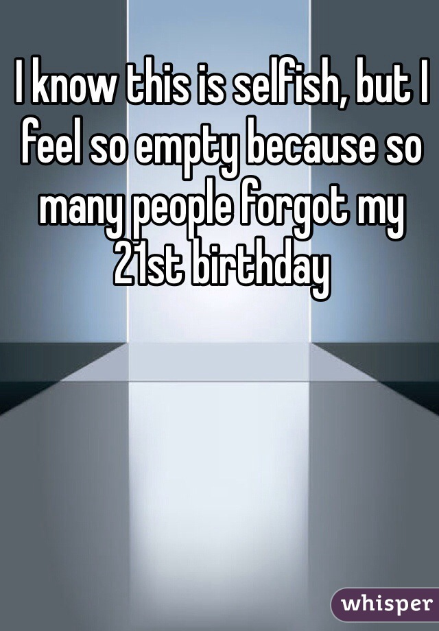 I know this is selfish, but I feel so empty because so many people forgot my 21st birthday