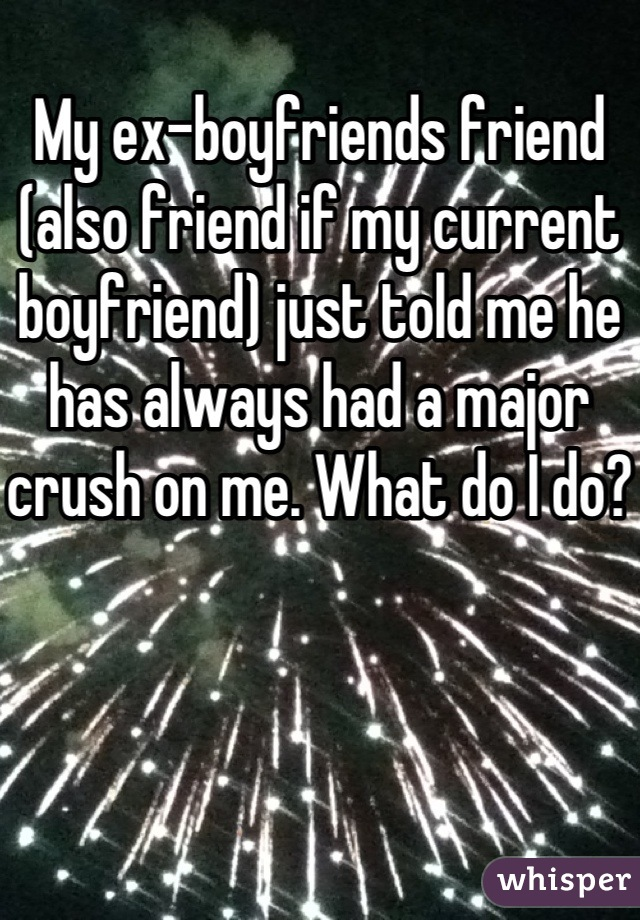 My ex-boyfriends friend (also friend if my current boyfriend) just told me he has always had a major crush on me. What do I do?
