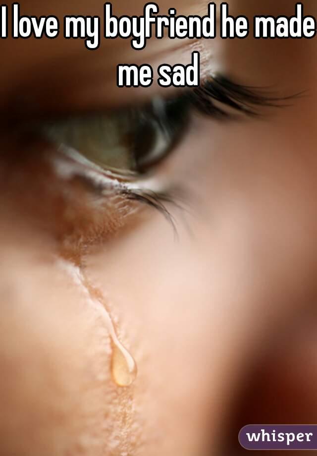 I love my boyfriend he made me sad