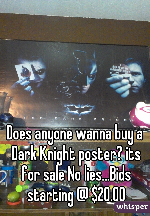 Does anyone wanna buy a Dark Knight poster? its for sale No lies...Bids starting @ $20.00