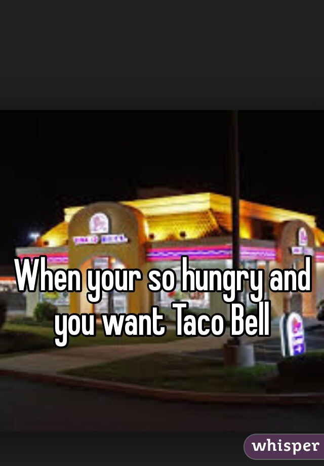 When your so hungry and you want Taco Bell
